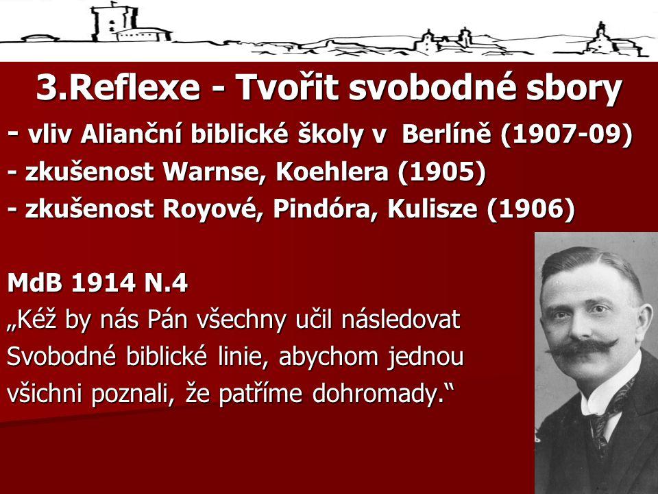 """3.Reflexe - Tvořit svobodné sbory - vliv Alianční biblické školy v Berlíně (1907-09) - zkušenost Warnse, Koehlera (1905) - zkušenost Royové, Pindóra, Kulisze (1906) MdB 1914 N.4 """"Kéž by nás Pán všechny učil následovat Svobodné biblické linie, abychom jednou všichni poznali, že patříme dohromady."""