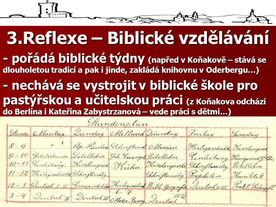 3.Reflexe – Biblické vzdělávání - pořádá biblické týdny (napřed v Koňakově – stává se dlouholetou tradicí a pak i jinde, zakládá knihovnu v Oderbergu…) - nechává se vystrojit v biblické škole pro pastýřskou a učitelskou práci (z Koňakova odchází do Berlína i Kateřina Zabystrzanová – vede práci s dětmi…)