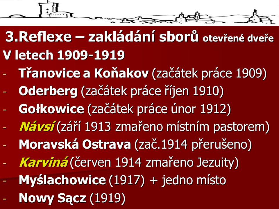 3.Reflexe – zakládání sborů otevřené dveře V letech 1909-1919 - Třanovice a Koňakov (začátek práce 1909) - Oderberg (začátek práce říjen 1910) - Gołkowice (začátek práce únor 1912) - Návsí (září 1913 zmařeno místním pastorem) - Moravská Ostrava (zač.1914 přerušeno) - Karviná (červen 1914 zmařeno Jezuity) - Myślachowice (1917) + jedno místo - Nowy Sącz (1919)