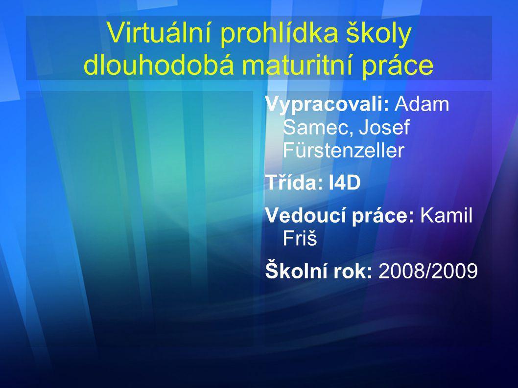 Virtuální prohlídka školy dlouhodobá maturitní práce Vypracovali: Adam Samec, Josef Fürstenzeller Třída: I4D Vedoucí práce: Kamil Friš Školní rok: 200