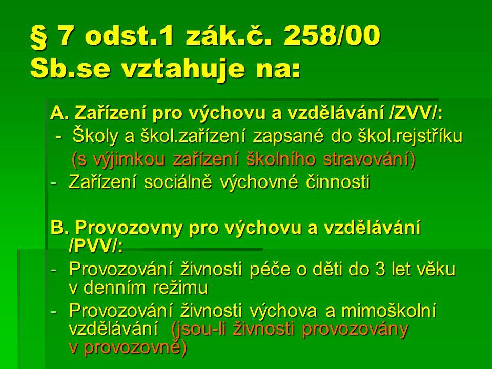 § 7 odst.1 zák.č. 258/00 Sb.se vztahuje na: A. Zařízení pro výchovu a vzdělávání /ZVV/: - Školy a škol.zařízení zapsané do škol.rejstříku - Školy a šk