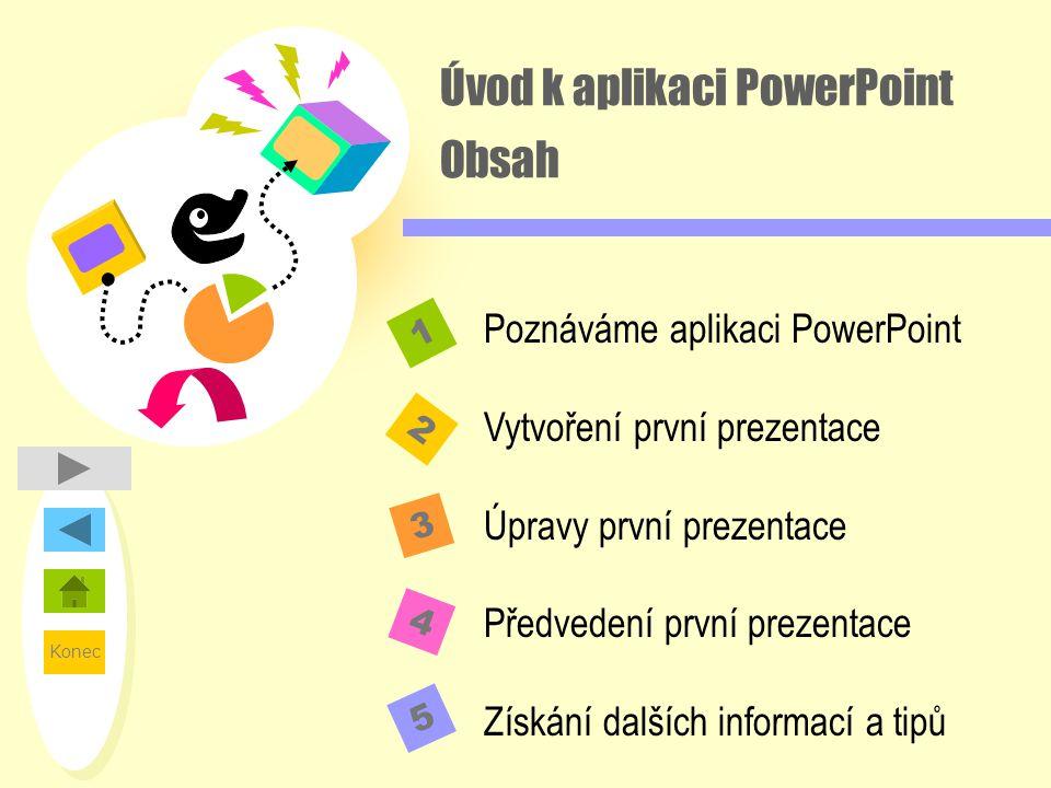 Konec Úvod k aplikaci PowerPoint Obsah 2 1 3 4 Poznáváme aplikaci PowerPoint Vytvoření první prezentace Úpravy první prezentace Předvedení první preze