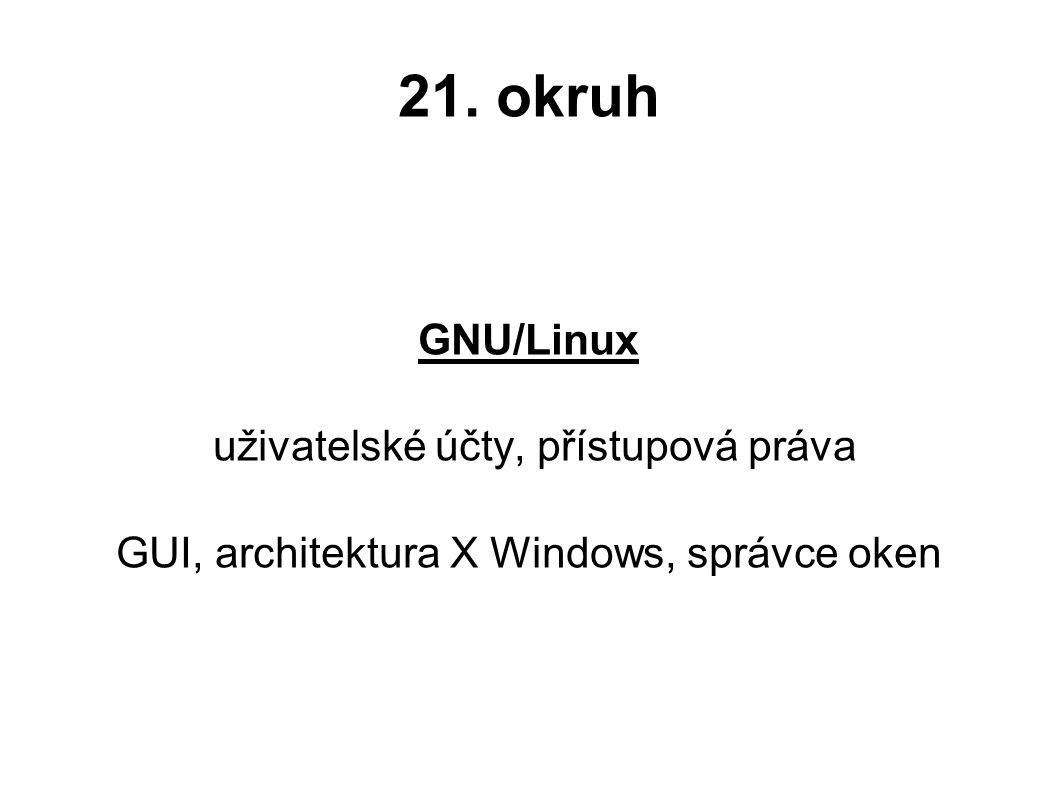 21. okruh GNU/Linux uživatelské účty, přístupová práva GUI, architektura X Windows, správce oken