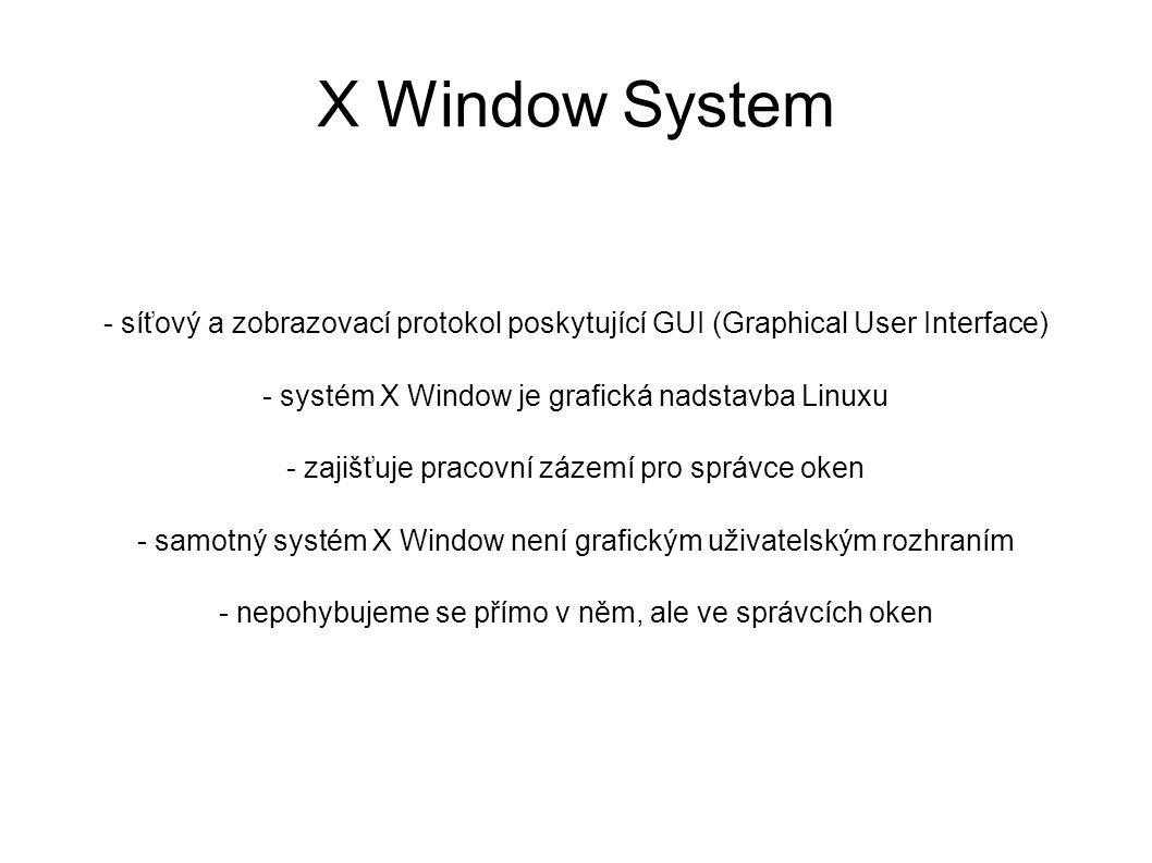 X Window System - síťový a zobrazovací protokol poskytující GUI (Graphical User Interface) - systém X Window je grafická nadstavba Linuxu - zajišťuje pracovní zázemí pro správce oken - samotný systém X Window není grafickým uživatelským rozhraním - nepohybujeme se přímo v něm, ale ve správcích oken