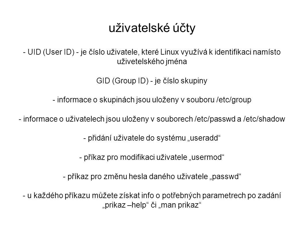 """uživatelské účty - UID (User ID) - je číslo uživatele, které Linux využívá k identifikaci namísto uživetelského jména GID (Group ID) - je číslo skupiny - informace o skupinách jsou uloženy v souboru /etc/group - informace o uživatelech jsou uloženy v souborech /etc/passwd a /etc/shadow - přidání uživatele do systému """"useradd - příkaz pro modifikaci uživatele """"usermod - příkaz pro změnu hesla daného uživatele """"passwd - u každého příkazu můžete získat info o potřebných parametrech po zadání """"prikaz –help či """"man prikaz"""