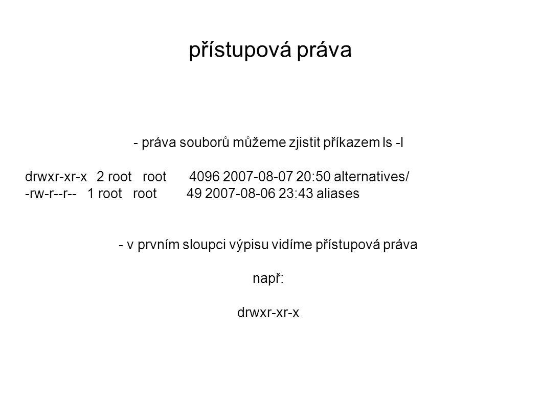 přístupová práva - práva souborů můžeme zjistit příkazem ls -l drwxr-xr-x 2 root root 4096 2007-08-07 20:50 alternatives/ -rw-r--r-- 1 root root 49 2007-08-06 23:43 aliases - v prvním sloupci výpisu vidíme přístupová práva např: drwxr-xr-x