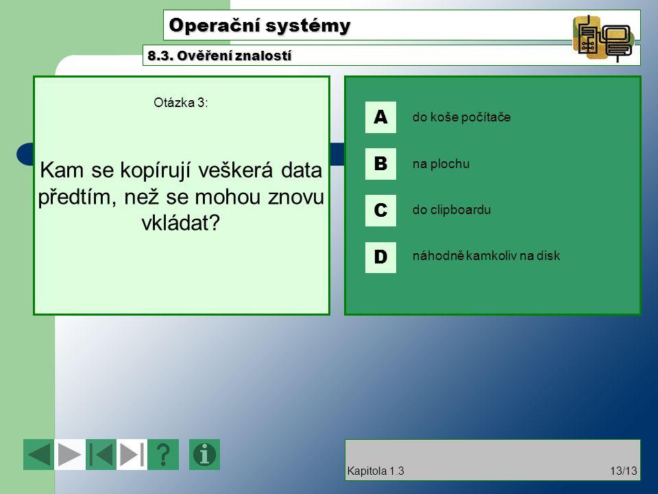 Operační systémy Otázka 3: Kam se kopírují veškerá data předtím, než se mohou znovu vkládat? 8.3. Ověření znalostí Kapitola 1.313/13 do koše počítače