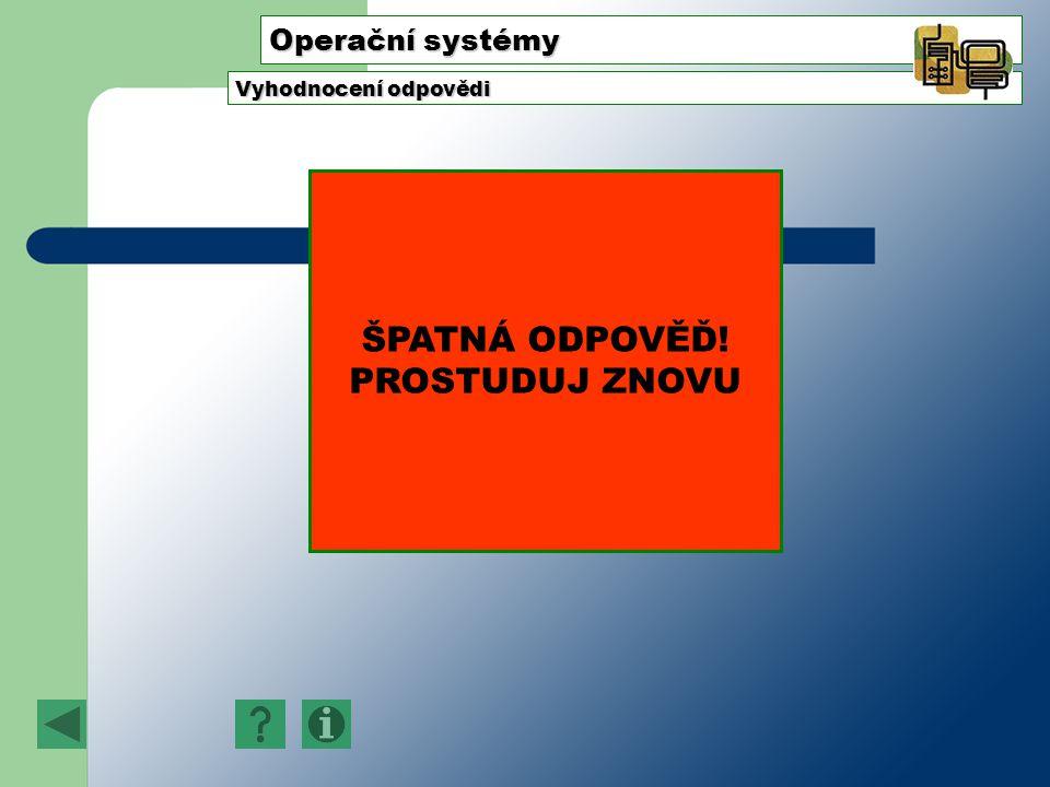 Operační systémy Vyhodnocení odpovědi ŠPATNÁ ODPOVĚĎ! PROSTUDUJ ZNOVU