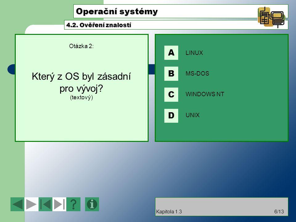 Operační systémy Otázka 2: Který z OS byl zásadní pro vývoj? (textový) 4.2. Ověření znalostí Kapitola 1.36/13 LINUX MS-DOS WINDOWS NT UNIX A B C D