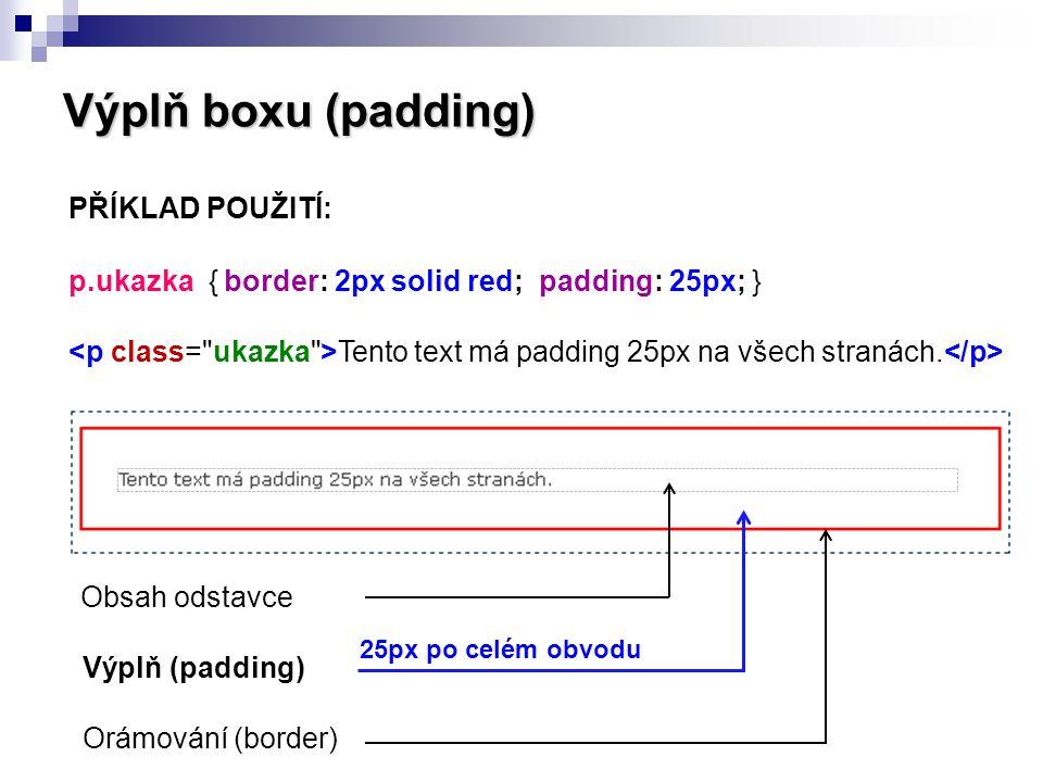 Výplň boxu (padding) PŘÍKLAD POUŽITÍ: p.ukazka { border: 2px solid red; padding: 25px; } Tento text má padding 25px na všech stranách. Obsah odstavce