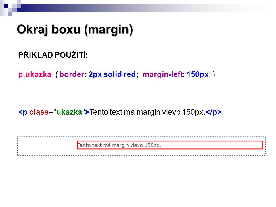 Okraj boxu (margin) PŘÍKLAD POUŽITÍ: p.ukazka { border: 2px solid red; margin-left: 150px; } Tento text má margin vlevo 150px.
