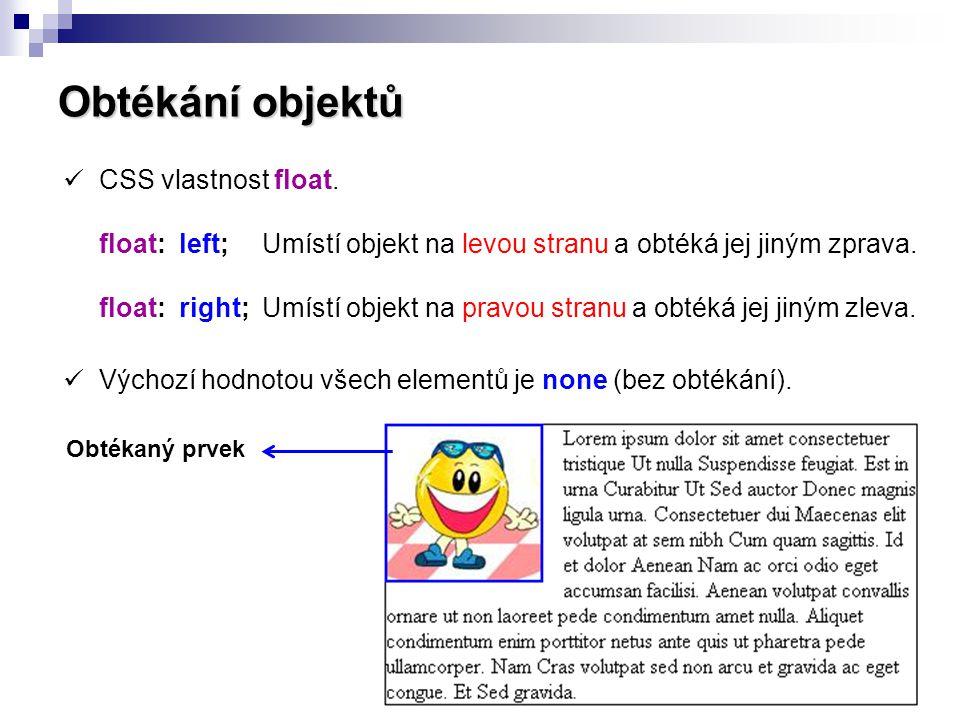 Obtékání objektů  CSS vlastnost float. float: left; Umístí objekt na levou stranu a obtéká jej jiným zprava. float: right; Umístí objekt na pravou st