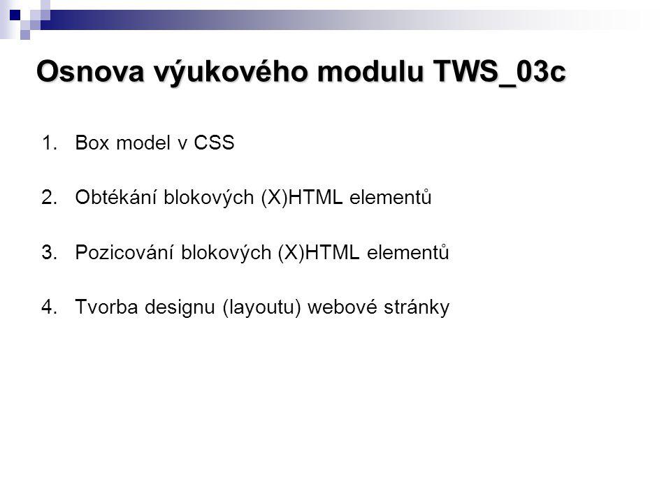 Osnova výukového modulu TWS_03c 1.Box model v CSS 2.Obtékání blokových (X)HTML elementů 3.Pozicování blokových (X)HTML elementů 4.Tvorba designu (layo