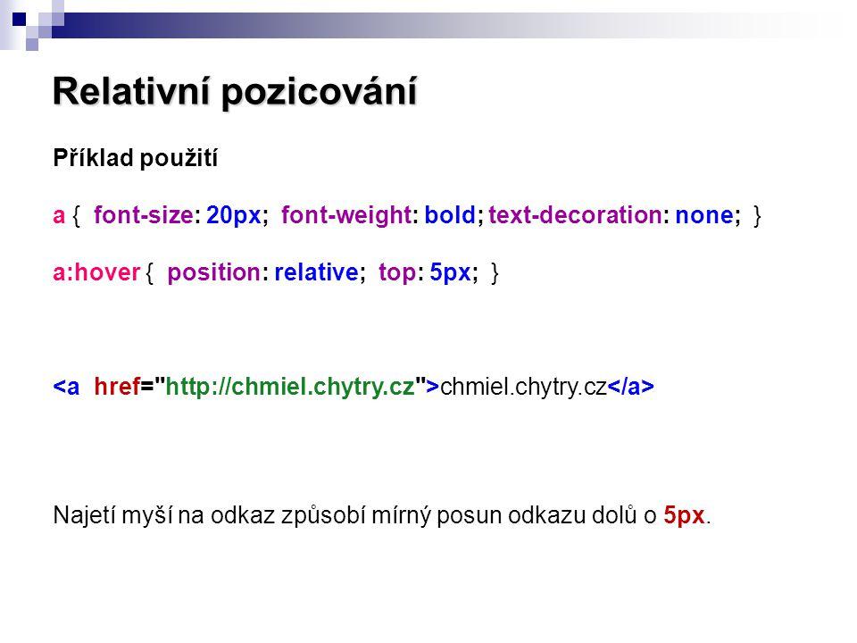 Relativní pozicování Příklad použití a { font-size: 20px; font-weight: bold; text-decoration: none; } a:hover { position: relative; top: 5px; } chmiel