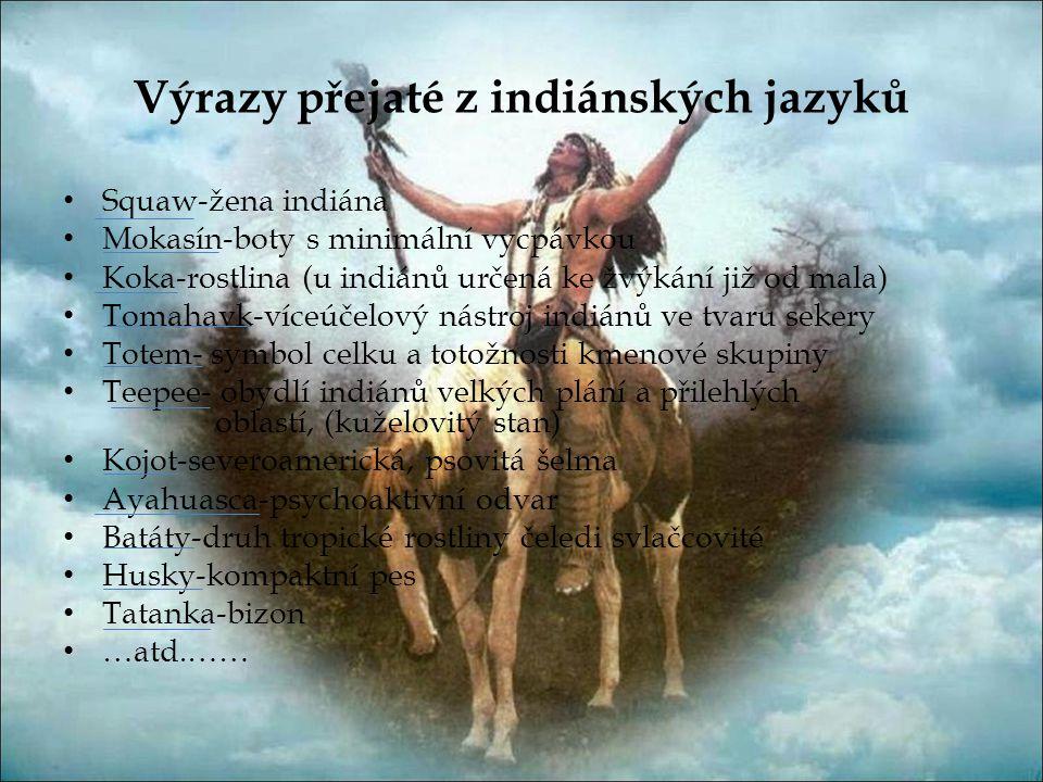 Výrazy přejaté z indiánských jazyků • Squaw-žena indiána • Mokasín-boty s minimální vycpávkou • Koka-rostlina (u indiánů určená ke žvýkání již od mala) • Tomahavk-víceúčelový nástroj indiánů ve tvaru sekery • Totem- symbol celku a totožnosti kmenové skupiny • Teepee- obydlí indiánů velkých plání a přilehlých oblastí, (kuželovitý stan) • Kojot-severoamerická, psovitá šelma • Ayahuasca-psychoaktivní odvar • Batáty-druh tropické rostliny čeledi svlačcovité • Husky-kompaktní pes • Tatanka-bizon • …atd.……