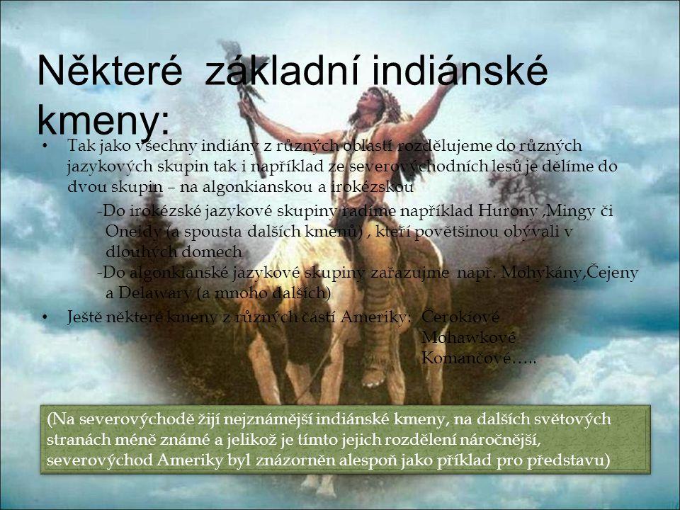 Některé základní indiánské kmeny: • Tak jako všechny indiány z různých oblastí rozdělujeme do různých jazykových skupin tak i například ze severovýchodních lesů je dělíme do dvou skupin – na algonkianskou a irokézskou -Do irokézské jazykové skupiny řadíme například Hurony,Mingy či Oneidy (a spousta dalších kmenů), kteří povětšinou obývali v dlouhých domech -Do algonkianské jazykové skupiny zařazujme např.