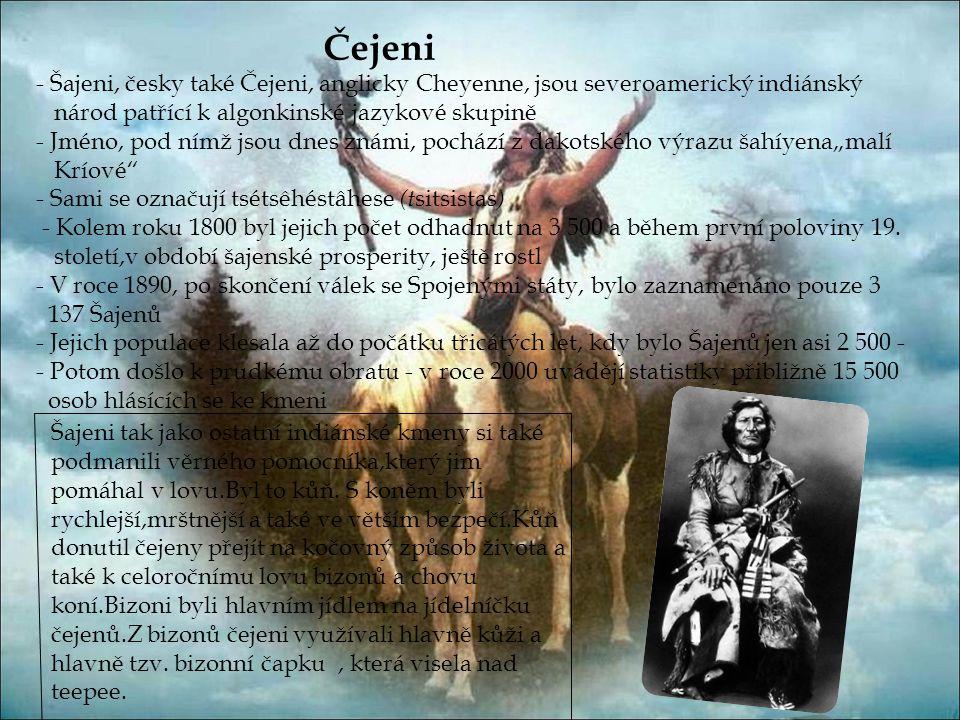"""Čejeni - Šajeni, česky také Čejeni, anglicky Cheyenne, jsou severoamerický indiánský národ patřící k algonkinské jazykové skupině - Jméno, pod nímž jsou dnes známi, pochází z dakotského výrazu šahíyena""""malí Kríové - Sami se označují tsétsêhéstâhese (t sitsistas ) - Kolem roku 1800 byl jejich počet odhadnut na 3 500 a během první poloviny 19."""