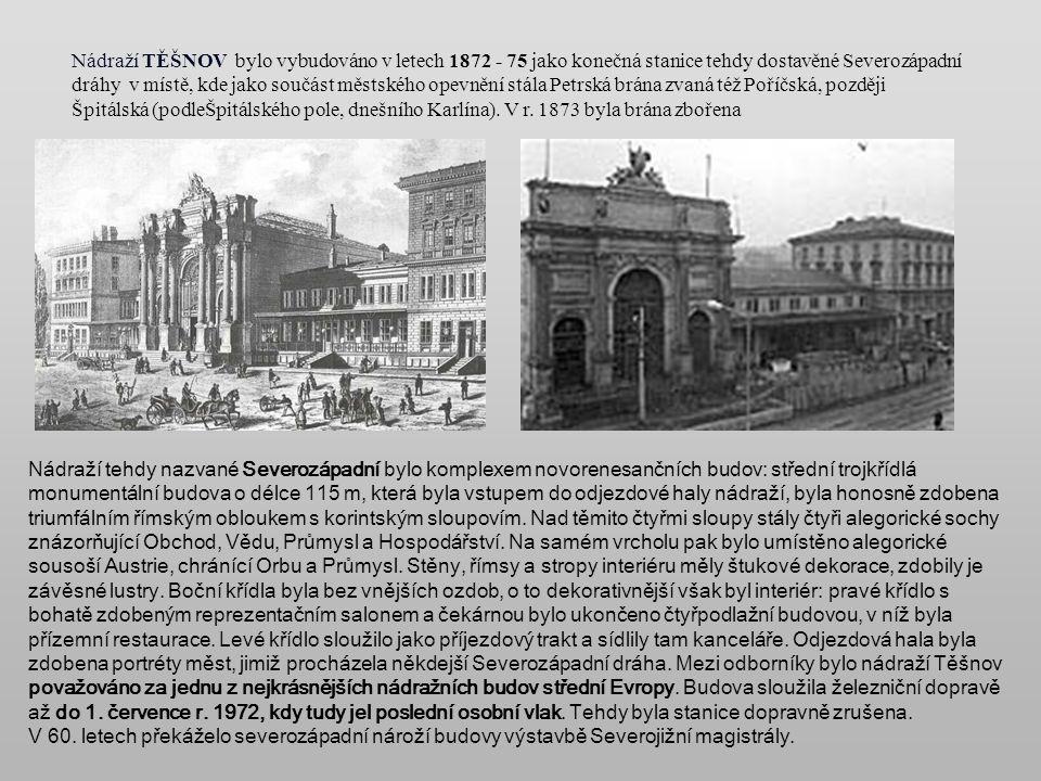 Nádraží TĚŠNOV bylo vybudováno v letech 1872 - 75 jako konečná stanice tehdy dostavěné Severozápadní dráhy v místě, kde jako součást městského opevnění stála Petrská brána zvaná též Poříčská, později Špitálská (podleŠpitálského pole, dnešního Karlína).