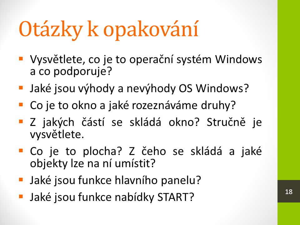 Otázky k opakování  Vysvětlete, co je to operační systém Windows a co podporuje?  Jaké jsou výhody a nevýhody OS Windows?  Co je to okno a jaké roz