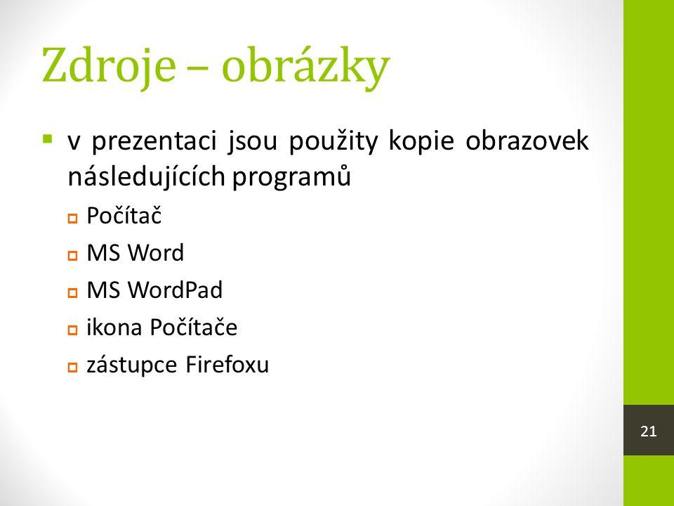 Zdroje – obrázky  v prezentaci jsou použity kopie obrazovek následujících programů  Počítač  MS Word  MS WordPad  ikona Počítače  zástupce Firef