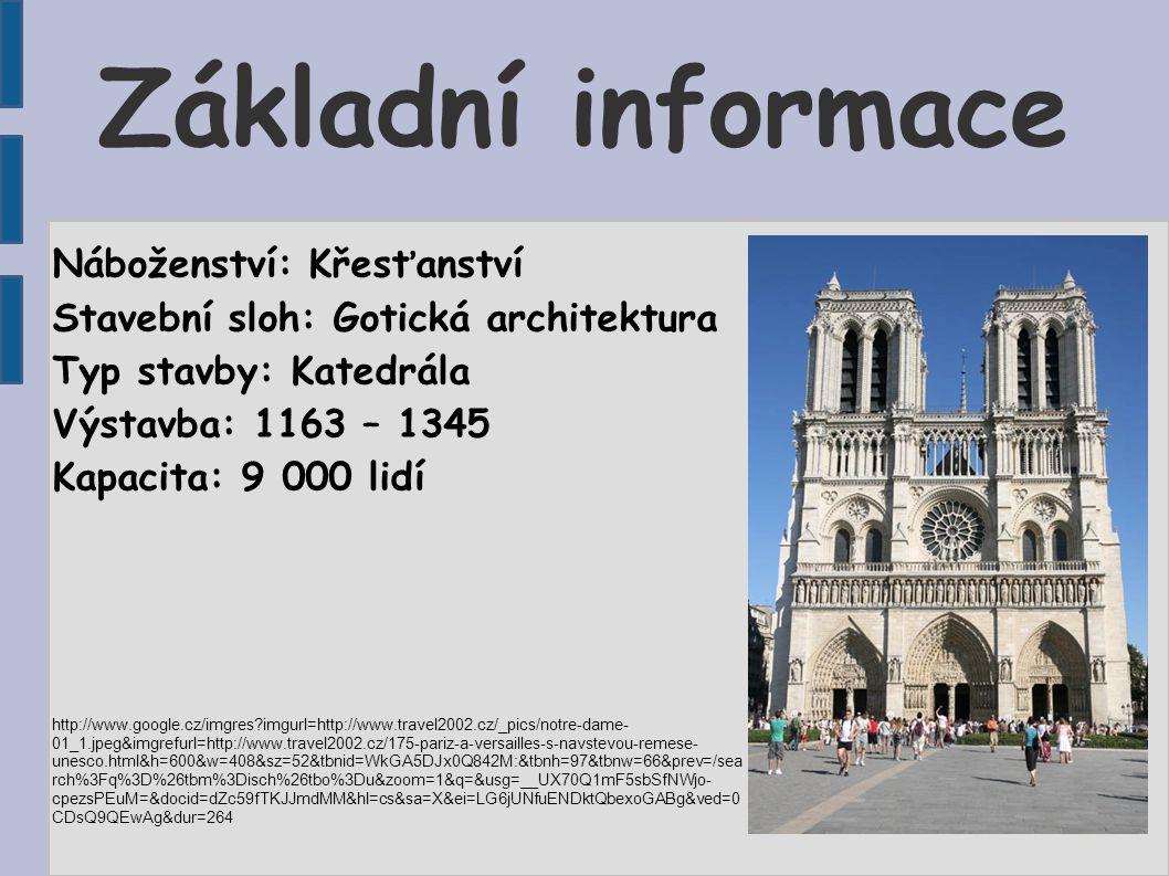 Základní informace Náboženství: Křesťanství Stavební sloh: Gotická architektura Typ stavby: Katedrála Výstavba: 1163 – 1345 Kapacita: 9 000 lidí http://www.google.cz/imgres?imgurl=http://www.travel2002.cz/_pics/notre-dame- 01_1.jpeg&imgrefurl=http://www.travel2002.cz/175-pariz-a-versailles-s-navstevou-remese- unesco.html&h=600&w=408&sz=52&tbnid=WkGA5DJx0Q842M:&tbnh=97&tbnw=66&prev=/sea rch%3Fq%3D%26tbm%3Disch%26tbo%3Du&zoom=1&q=&usg=__UX70Q1mF5sbSfNWjo- cpezsPEuM=&docid=dZc59fTKJJmdMM&hl=cs&sa=X&ei=LG6jUNfuENDktQbexoGABg&ved=0 CDsQ9QEwAg&dur=264