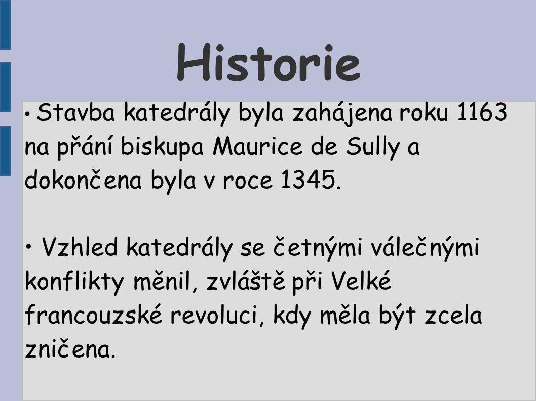 Historie • Stavba katedrály byla zahájena roku 1163 na přání biskupa Maurice de Sully a dokončena byla v roce 1345. • Vzhled katedrály se četnými vále
