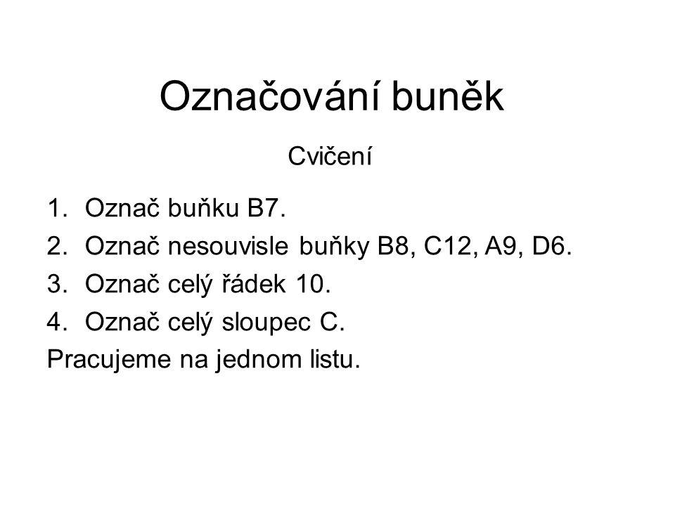 Označování buněk Cvičení 1.Označ buňku B7. 2.Označ nesouvisle buňky B8, C12, A9, D6. 3.Označ celý řádek 10. 4.Označ celý sloupec C. Pracujeme na jedno