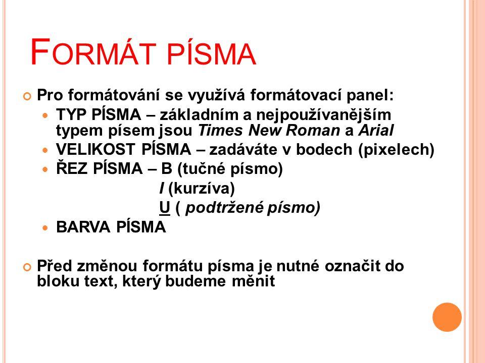 F ORMÁT PÍSMA Pro formátování se využívá formátovací panel:  TYP PÍSMA – základním a nejpoužívanějším typem písem jsou Times New Roman a Arial  VELIKOST PÍSMA – zadáváte v bodech (pixelech)  ŘEZ PÍSMA – B (tučné písmo) I (kurzíva) U ( podtržené písmo)  BARVA PÍSMA Před změnou formátu písma je nutné označit do bloku text, který budeme měnit
