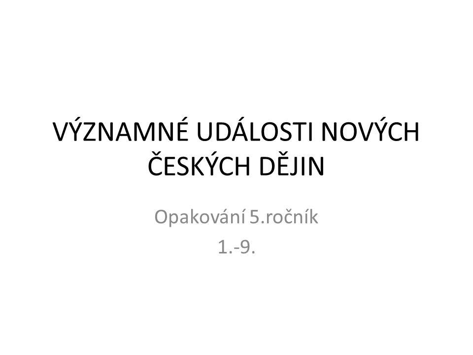 VÝZNAMNÉ UDÁLOSTI NOVÝCH ČESKÝCH DĚJIN Opakování 5.ročník 1.-9.
