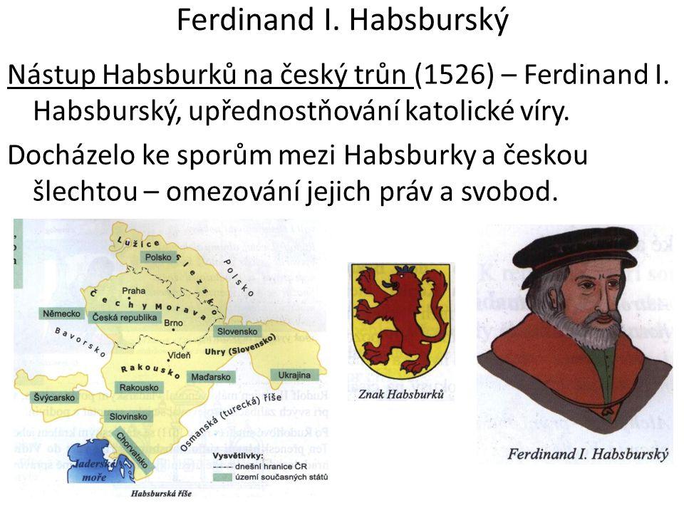 Ferdinand I. Habsburský Nástup Habsburků na český trůn (1526) – Ferdinand I. Habsburský, upřednostňování katolické víry. Docházelo ke sporům mezi Habs
