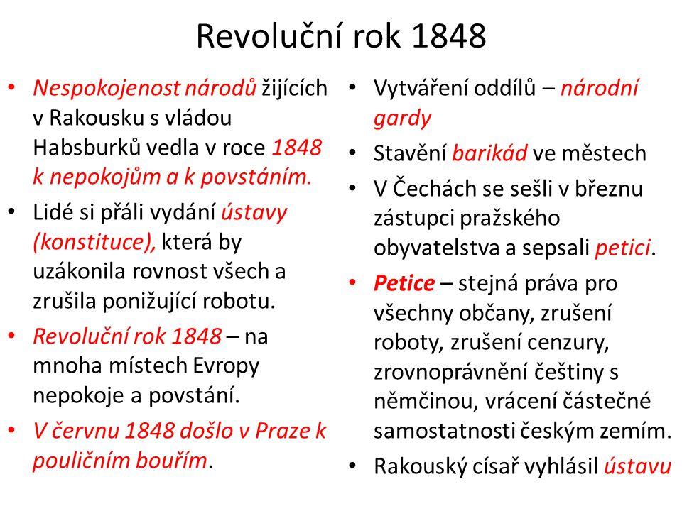 Revoluční rok 1848 • Nespokojenost národů žijících v Rakousku s vládou Habsburků vedla v roce 1848 k nepokojům a k povstáním. • Lidé si přáli vydání ú