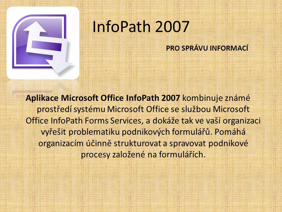 InfoPath 2007 Aplikace Microsoft Office InfoPath 2007 kombinuje známé prostředí systému Microsoft Office se službou Microsoft Office InfoPath Forms Se