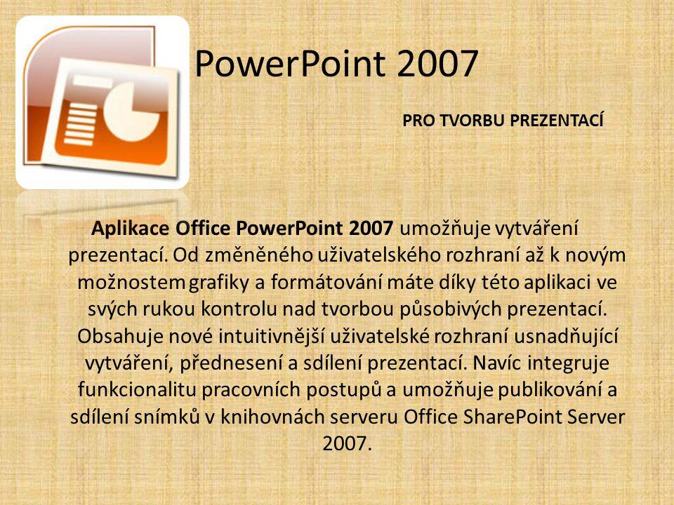 PowerPoint 2007 Aplikace Office PowerPoint 2007 umožňuje vytváření prezentací. Od změněného uživatelského rozhraní až k novým možnostem grafiky a form