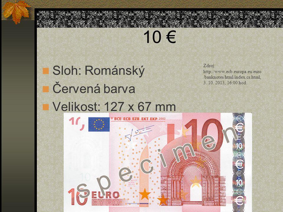 10 €  Sloh: Románský  Červená barva  Velikost: 127 x 67 mm Zdroj: http://www.ecb.europa.eu/euro /banknotes/html/index.cs.html, 3. 10. 2013, 16:00 h