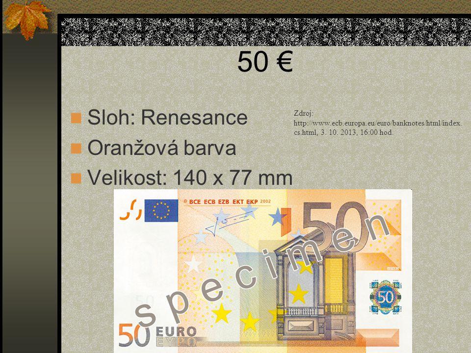 50 €  Sloh: Renesance  Oranžová barva  Velikost: 140 x 77 mm Zdroj: http://www.ecb.europa.eu/euro/banknotes/html/index. cs.html, 3. 10. 2013, 16:00