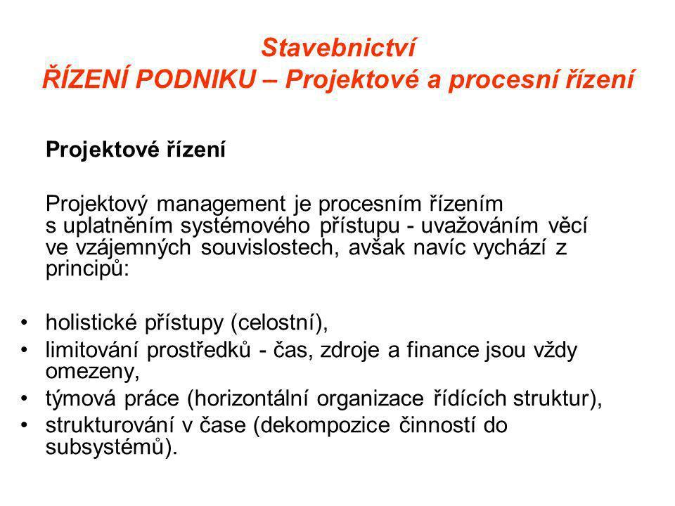 Stavebnictví ŘÍZENÍ PODNIKU – Projektové a procesní řízení Projektové řízení Projektový management je procesním řízením s uplatněním systémového přístupu - uvažováním věcí ve vzájemných souvislostech, avšak navíc vychází z principů: •holistické přístupy (celostní), •limitování prostředků - čas, zdroje a finance jsou vždy omezeny, •týmová práce (horizontální organizace řídících struktur), •strukturování v čase (dekompozice činností do subsystémů).