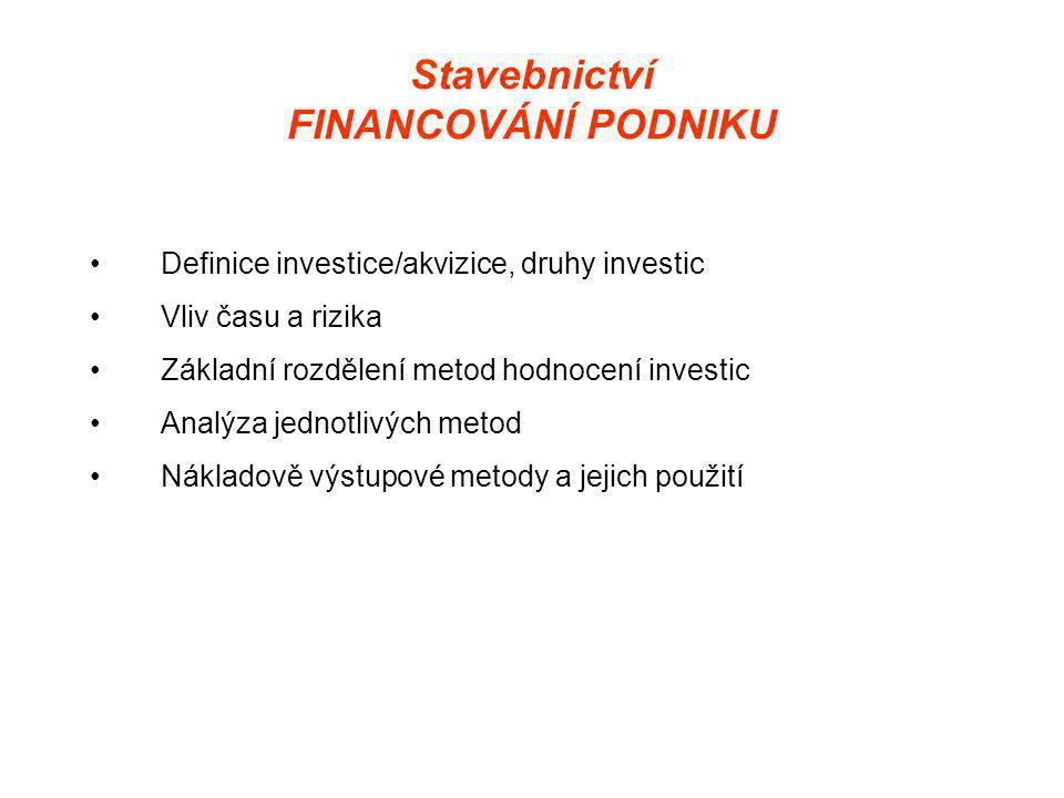 Stavebnictví FINANCOVÁNÍ PODNIKU •Definice investice/akvizice, druhy investic •Vliv času a rizika •Základní rozdělení metod hodnocení investic •Analýza jednotlivých metod •Nákladově výstupové metody a jejich použití
