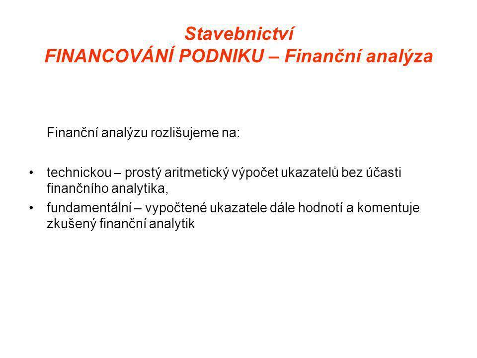 Stavebnictví FINANCOVÁNÍ PODNIKU – Finanční analýza Finanční analýzu rozlišujeme na: •technickou – prostý aritmetický výpočet ukazatelů bez účasti finančního analytika, •fundamentální – vypočtené ukazatele dále hodnotí a komentuje zkušený finanční analytik
