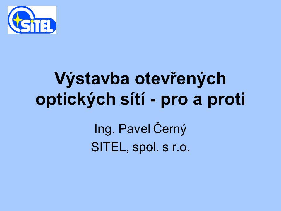 Výstavba otevřených optických sítí - pro a proti Ing. Pavel Černý SITEL, spol. s r.o.