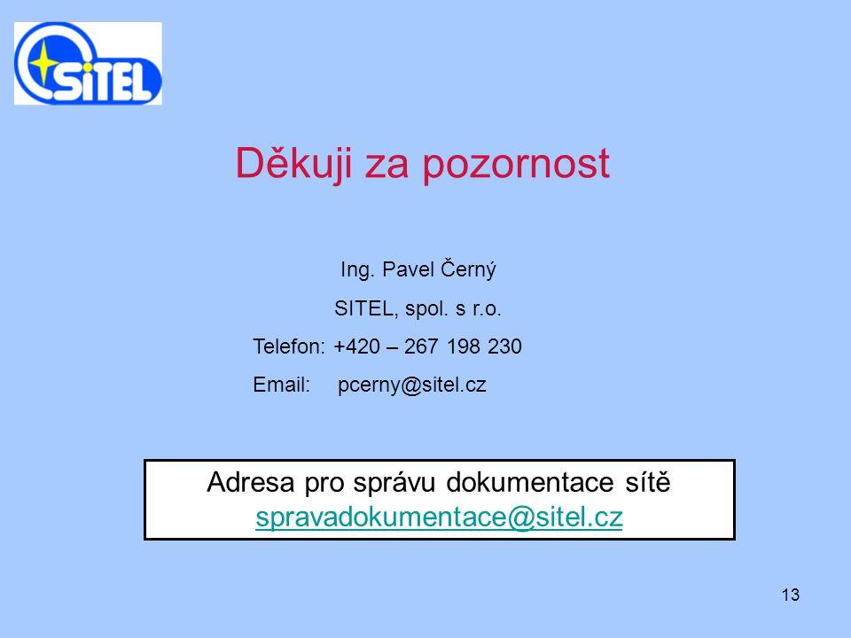 13 Adresa pro správu dokumentace sítě spravadokumentace@sitel.cz spravadokumentace@sitel.cz Ing. Pavel Černý SITEL, spol. s r.o. Telefon: +420 – 267 1
