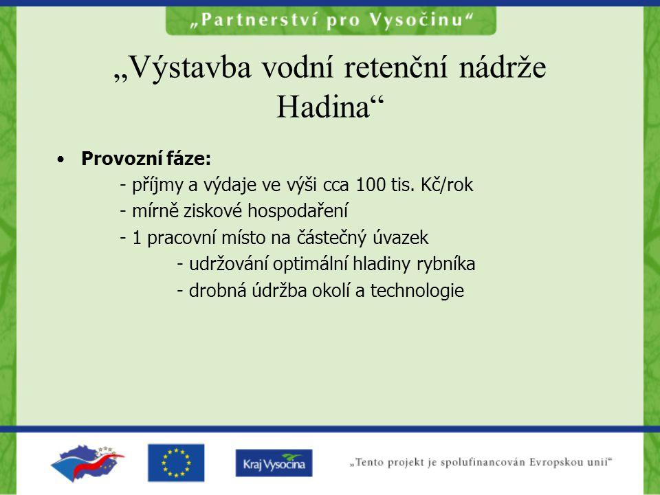 """""""Výstavba vodní retenční nádrže Hadina •Provozní fáze: - příjmy a výdaje ve výši cca 100 tis."""