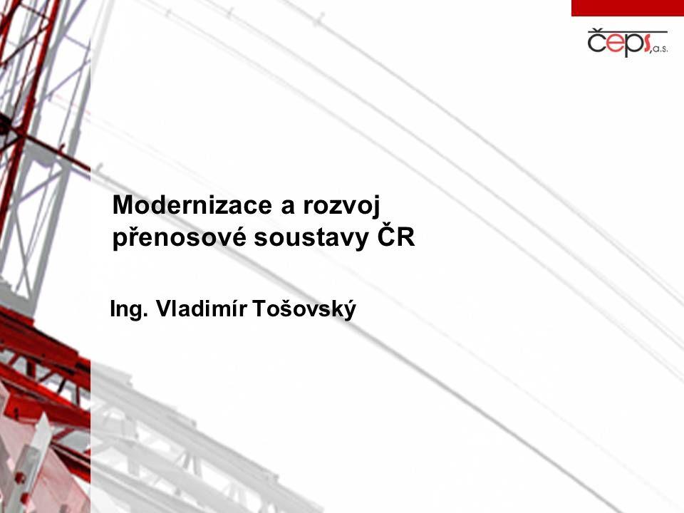 Modernizace a rozvoj přenosové soustavy ČR Ing. Vladimír Tošovský