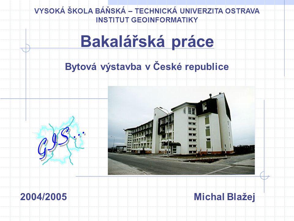 Bakalářská práce Bytová výstavba v České republice 2004/2005 Michal Blažej VYSOKÁ ŠKOLA BÁŇSKÁ – TECHNICKÁ UNIVERZITA OSTRAVA INSTITUT GEOINFORMATIKY