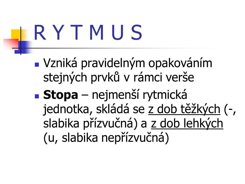 R Y T M U S  Vzniká pravidelným opakováním stejných prvků v rámci verše  Stopa – nejmenší rytmická jednotka, skládá se z dob těžkých (-, slabika přízvučná) a z dob lehkých (u, slabika nepřízvučná)