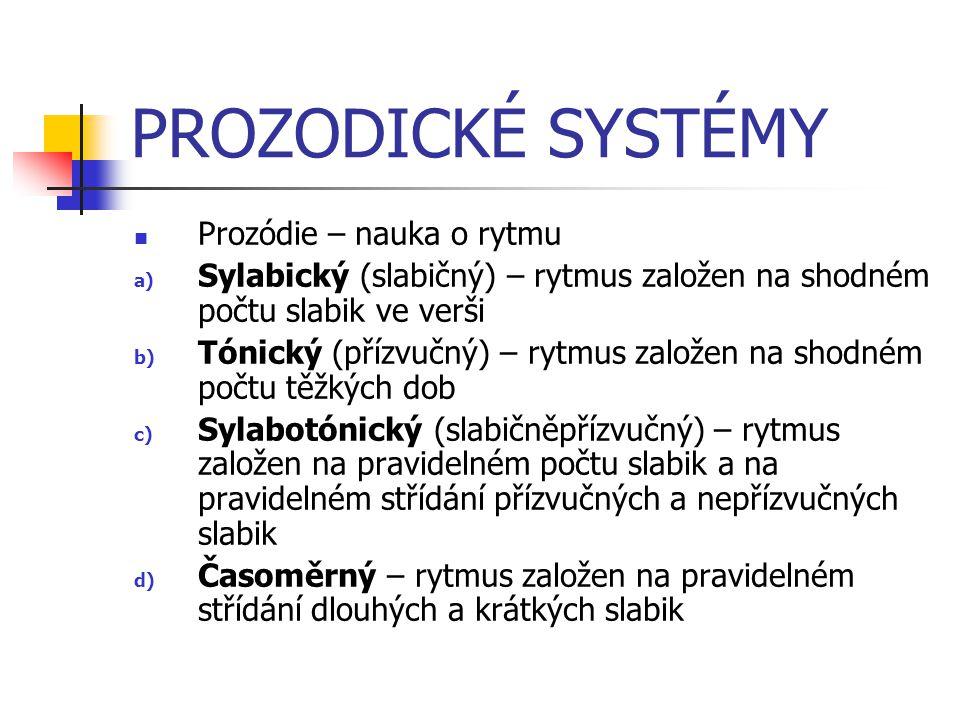 PROZODICKÉ SYSTÉMY  Prozódie – nauka o rytmu a) Sylabický (slabičný) – rytmus založen na shodném počtu slabik ve verši b) Tónický (přízvučný) – rytmus založen na shodném počtu těžkých dob c) Sylabotónický (slabičněpřízvučný) – rytmus založen na pravidelném počtu slabik a na pravidelném střídání přízvučných a nepřízvučných slabik d) Časoměrný – rytmus založen na pravidelném střídání dlouhých a krátkých slabik