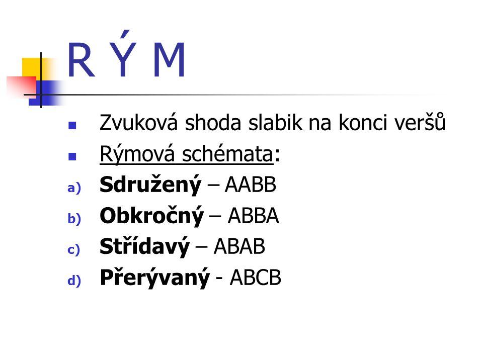 R Ý M  Zvuková shoda slabik na konci veršů  Rýmová schémata: a) Sdružený – AABB b) Obkročný – ABBA c) Střídavý – ABAB d) Přerývaný - ABCB