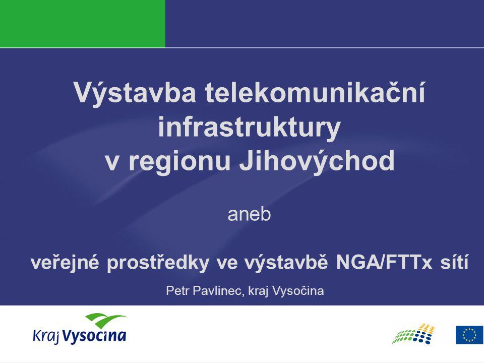 Výstavba telekomunikační infrastruktury v regionu Jihovýchod aneb veřejné prostředky ve výstavbě NGA/FTTx sítí Petr Pavlinec, kraj Vysočina