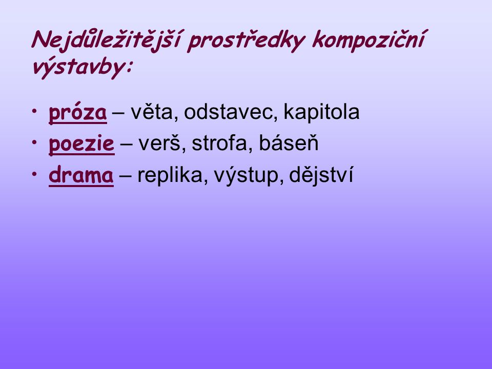 Nejdůležitější prostředky kompoziční výstavby: •próza – věta, odstavec, kapitola •poezie – verš, strofa, báseň •drama – replika, výstup, dějství