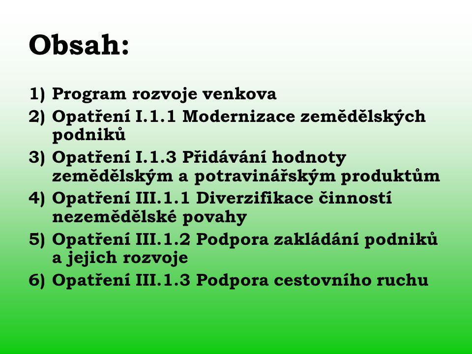 Obsah: 1)Program rozvoje venkova 2)Opatření I.1.1 Modernizace zemědělských podniků 3)Opatření I.1.3 Přidávání hodnoty zemědělským a potravinářským produktům 4)Opatření III.1.1 Diverzifikace činností nezemědělské povahy 5)Opatření III.1.2 Podpora zakládání podniků a jejich rozvoje 6)Opatření III.1.3 Podpora cestovního ruchu