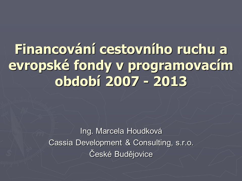 Financování cestovního ruchu a evropské fondy v programovacím období 2007 - 2013 Ing. Marcela Houdková Cassia Development & Consulting, s.r.o. České B